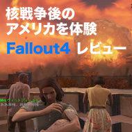 【PS4版Fallout 4レビュー】究極のオープンワールドRPGである9つの理由。数々の魅力だけではなく欠点もまとめました!