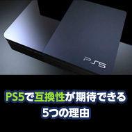【過去PSソフトも遊べる?】PS5で互換性が期待できる5つの理由【次世代プレステ】